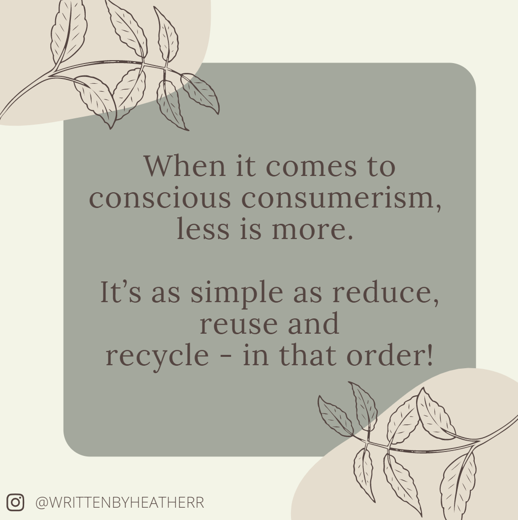 When it comes to conscious consumerism, less is more. It's as simple as reduce, reuse and recycle - in that order