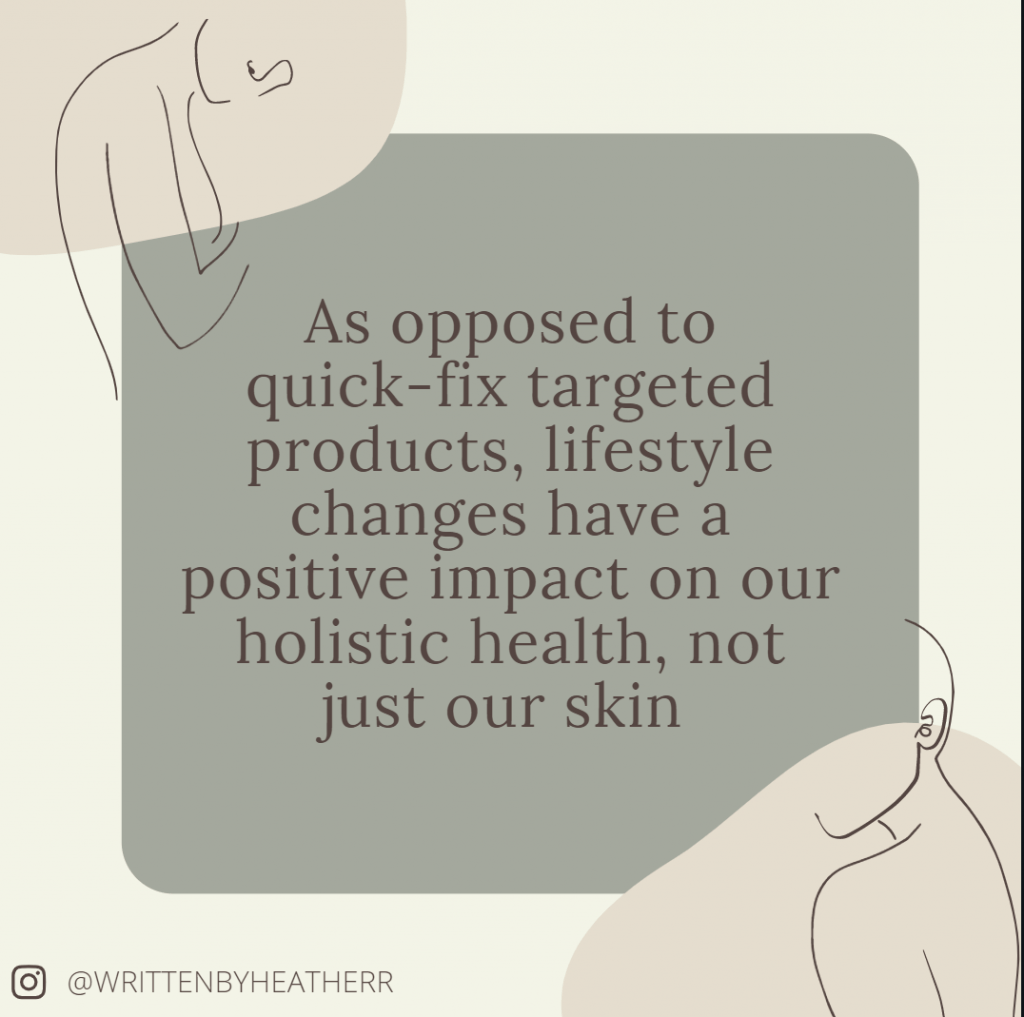 As opposed to quick-fix targeted products, these changes can have a positive impact on your holistic health, not just your skin